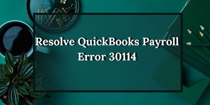 How To Resolve Quickbooks Payroll Error 30114?
