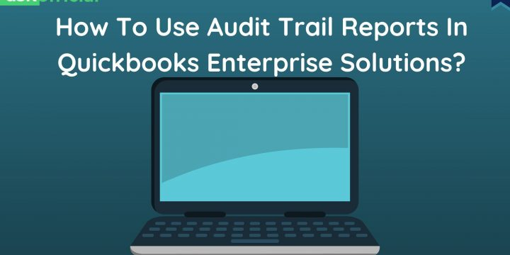 How To Use Audit Trail Reports In QuickBooks Enterprise Solutions?