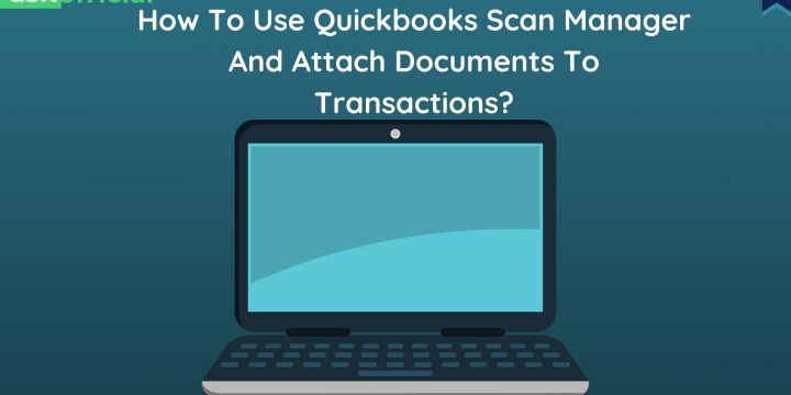 How To Use QuickBooks Scan Manager And Attach Documents To Transactions?