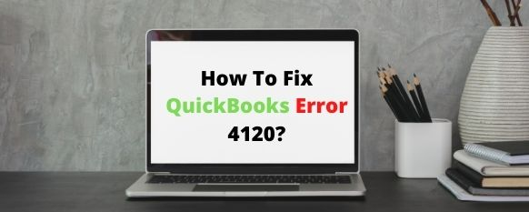 How To Fix QuickBooks Error 4120