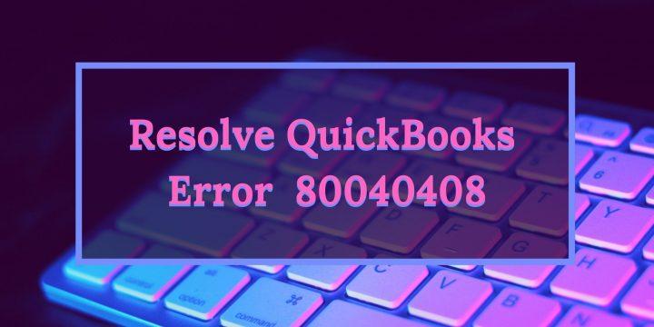 How To Resolve Quickbooks Error Code 80040408